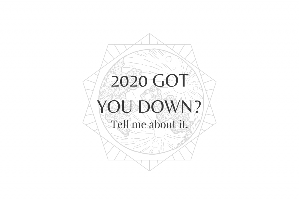 2020 got you down? tell me about it.